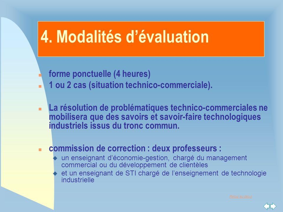 Retour au début 4. Modalités d'évaluation n forme ponctuelle (4 heures) n 1 ou 2 cas (situation technico-commerciale). n La résolution de problématiqu