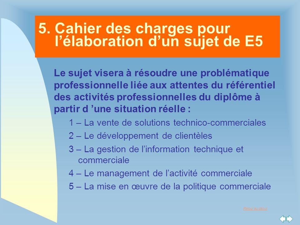 Retour au début 5. Cahier des charges pour l'élaboration d'un sujet de E5 Le sujet visera à résoudre une problématique professionnelle liée aux attent