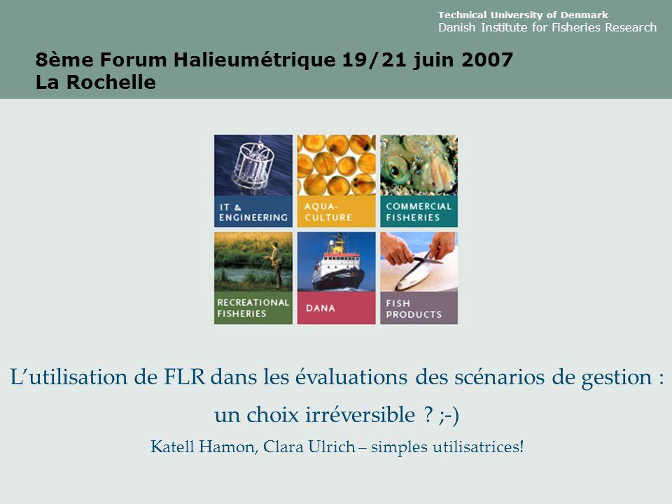 Technical University of Denmark Danish Institute for Fisheries Research 8ème Forum Halieumétrique 19/21 juin 2007 La Rochelle L'utilisation de FLR dans les évaluations des scénarios de gestion : un choix irréversible .
