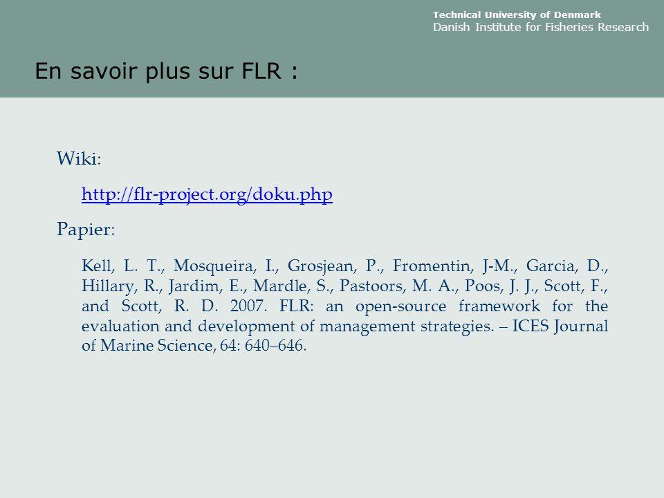 Technical University of Denmark Danish Institute for Fisheries Research En savoir plus sur FLR : Wiki: http://flr-project.org/doku.php Papier: Kell, L.