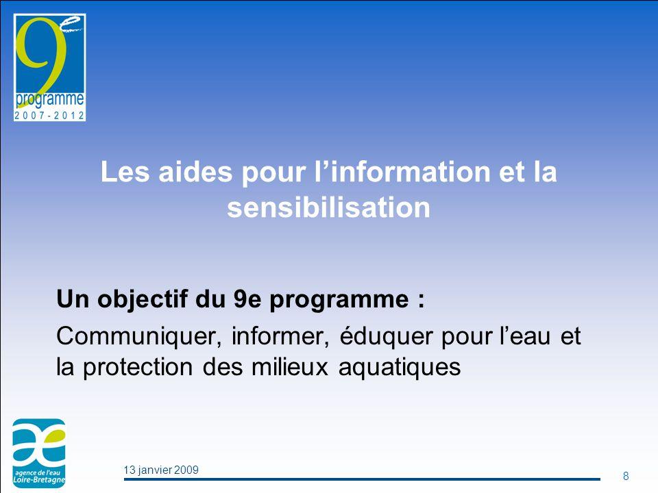 13 janvier 2009 8 Les aides pour l'information et la sensibilisation Un objectif du 9e programme : Communiquer, informer, éduquer pour l'eau et la protection des milieux aquatiques