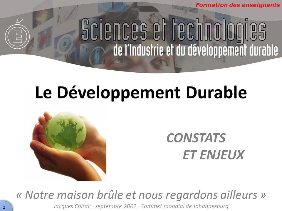 Formation des enseignants Le Développement Durable CONSTATS ET ENJEUX « Notre maison brûle et nous regardons ailleurs » Jacques Chirac - septembre 200