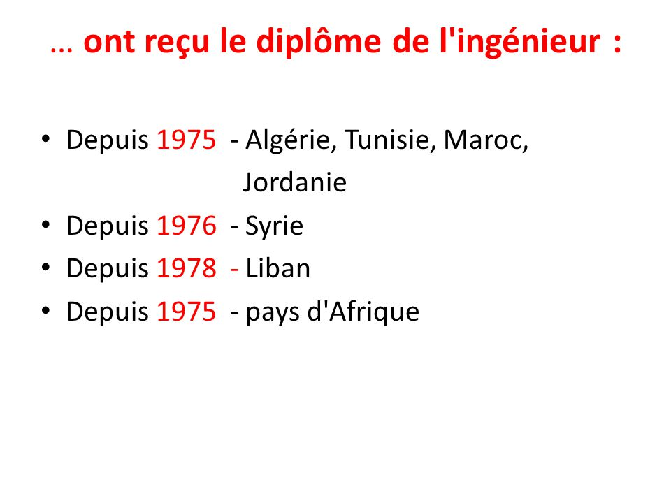 … ont reçu le diplôme de l ingénieur : Depuis 1975 - Algérie, Tunisie, Maroc, Jordanie Depuis 1976 - Syrie Depuis 1978 - Liban Depuis 1975 - pays d Afrique