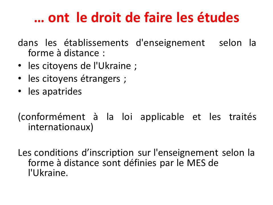 … ont le droit de faire les études dans les établissements d enseignement selon la forme à distance : les citoyens de l Ukraine ; les citoyens étrangers ; les apatrides (conformément à la loi applicable et les traités internationaux) Les conditions d'inscription sur l enseignement selon la forme à distance sont définies par le MES de l Ukraine.
