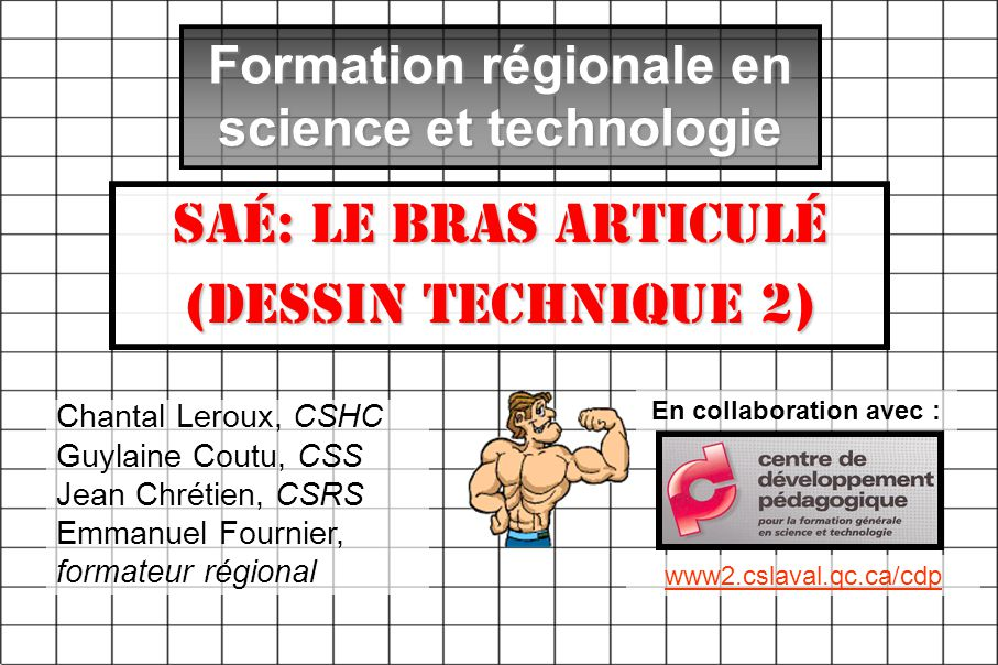 Formation régionale en science et technologie SAÉ: Le bras articulé (Dessin technique 2) Chantal Leroux, CSHC Guylaine Coutu, CSS Jean Chrétien, CSRS Emmanuel Fournier, formateur régional En collaboration avec : www2.cslaval.qc.ca/cdp