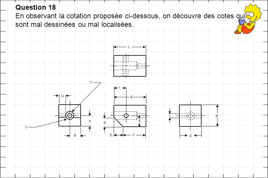 Question 18 En observant la cotation proposée ci-dessous, on découvre des cotes qui sont mal dessinées ou mal localisées. A B C G H I F K E J D L N M