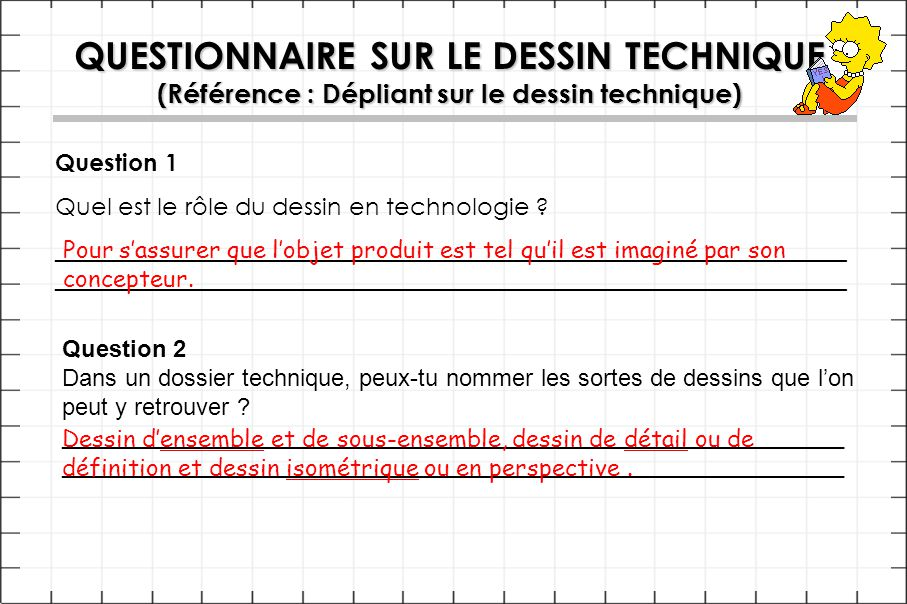 QUESTIONNAIRE SUR LE DESSIN TECHNIQUE (Référence : Dépliant sur le dessin technique) Question 1 Quel est le rôle du dessin en technologie ?__________________________________________________________________ Question 2 Dans un dossier technique, peux-tu nommer les sortes de dessins que l'on peut y retrouver ?___________________________________________________________ Pour s'assurer que l'objet produit est tel qu'il est imaginé par son concepteur.