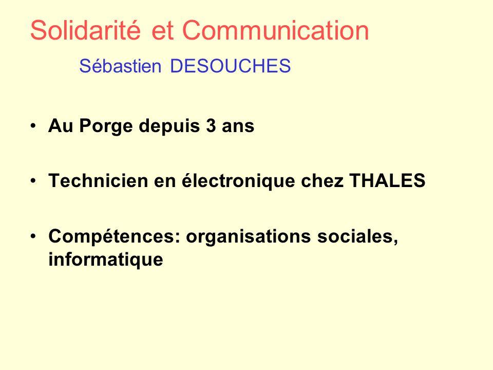 Solidarité et Communication Sébastien DESOUCHES Au Porge depuis 3 ans Technicien en électronique chez THALES Compétences: organisations sociales, info