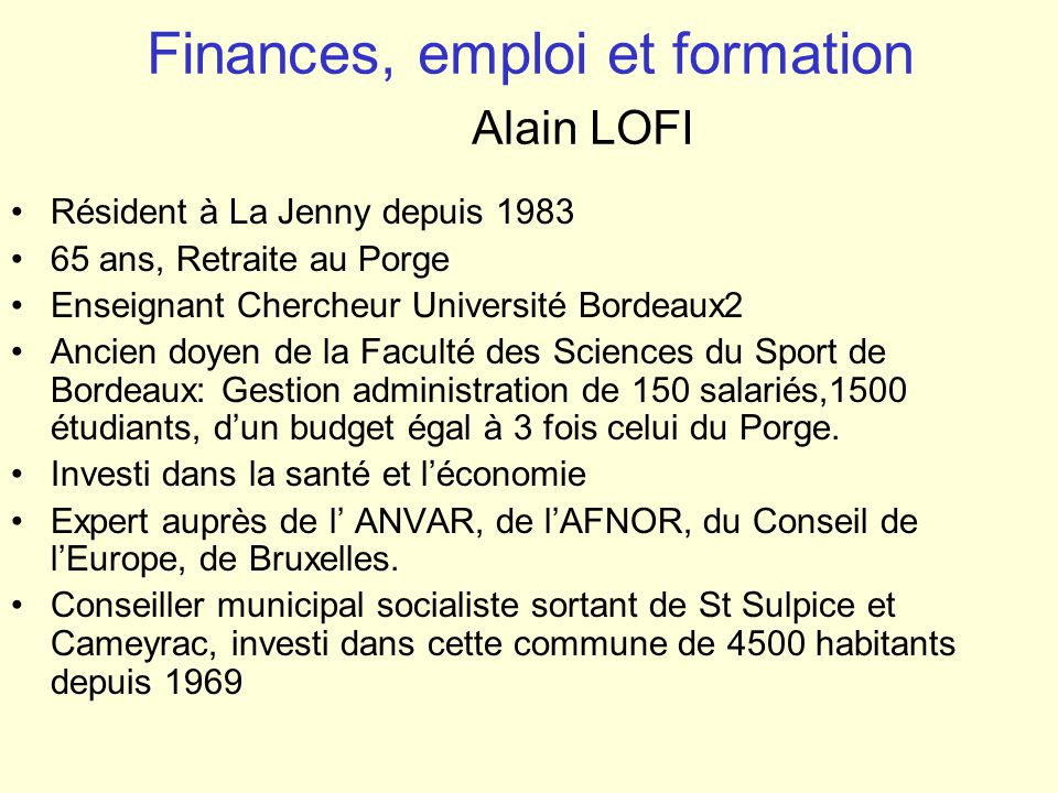 Finances, emploi et formation Alain LOFI Résident à La Jenny depuis 1983 65 ans, Retraite au Porge Enseignant Chercheur Université Bordeaux2 Ancien do