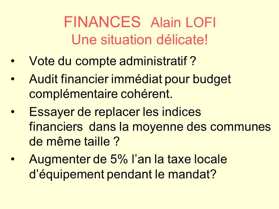 FINANCES Alain LOFI Une situation délicate! Vote du compte administratif ? Audit financier immédiat pour budget complémentaire cohérent. Essayer de re