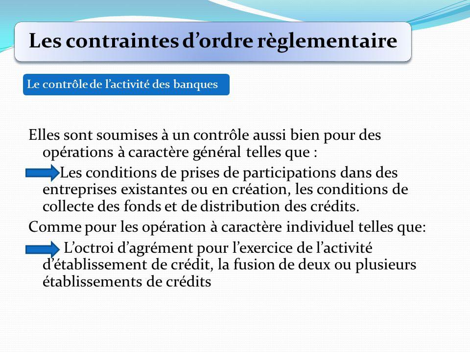 Elles sont soumises à un contrôle aussi bien pour des opérations à caractère général telles que : Les conditions de prises de participations dans des entreprises existantes ou en création, les conditions de collecte des fonds et de distribution des crédits.