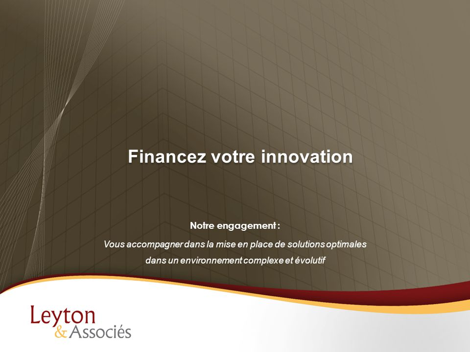 Financez votre innovation Notre engagement : Vous accompagner dans la mise en place de solutions optimales dans un environnement complexe et évolutif