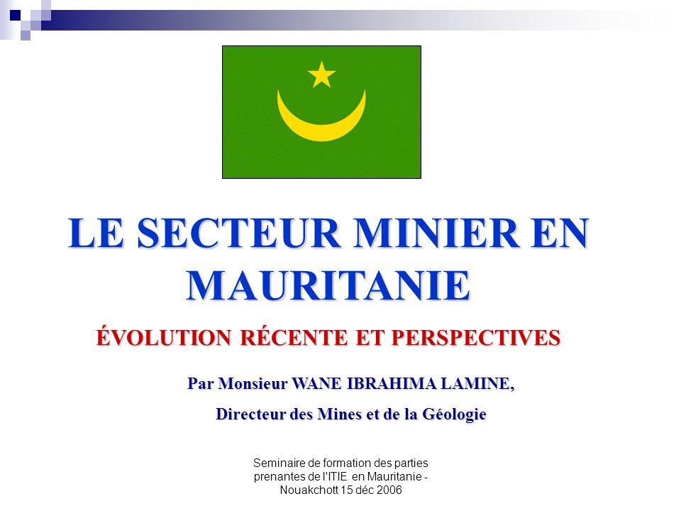 Seminaire de formation des parties prenantes de l'ITIE en Mauritanie - Nouakchott 15 déc 2006 LE SECTEUR MINIER EN MAURITANIE ÉVOLUTION RÉCENTE ET PER