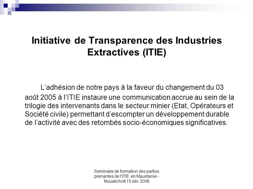 Seminaire de formation des parties prenantes de l'ITIE en Mauritanie - Nouakchott 15 déc 2006 Initiative de Transparence des Industries Extractives (I