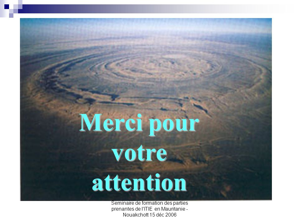 Seminaire de formation des parties prenantes de l'ITIE en Mauritanie - Nouakchott 15 déc 2006 Merci pour votre attention