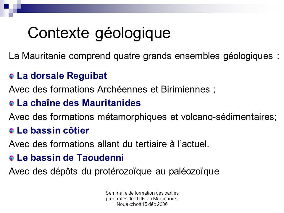Contexte géologique La Mauritanie comprend quatre grands ensembles géologiques : La dorsale Reguibat Avec des formations Archéennes et Birimiennes ; L