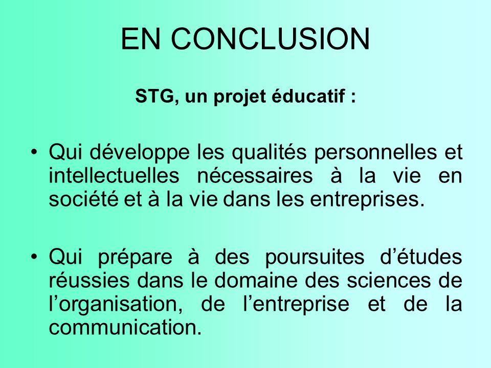 EN CONCLUSION STG, un projet éducatif : Qui développe les qualités personnelles et intellectuelles nécessaires à la vie en société et à la vie dans le