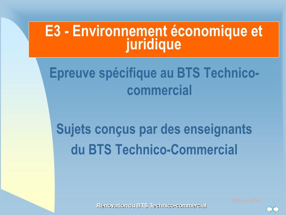 Retour au début Rénovation du BTS Technico-commercial Principes généraux Le sujet prend: - appui sur une documentation et/ou une mise en situation - en lien avec l'environnement du technico-commercial E3 - Environnement économique et juridique