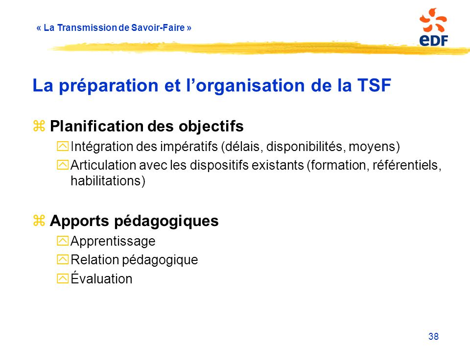 « La Transmission de Savoir-Faire » 38 La préparation et l'organisation de la TSF zPlanification des objectifs yIntégration des impératifs (délais, di