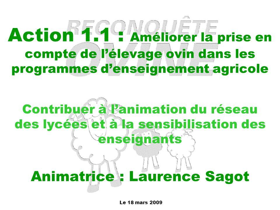 Le 18 mars 2009 Action 1.1 : Améliorer la prise en compte de l'élevage ovin dans les programmes d'enseignement agricole Contribuer à l'animation du ré