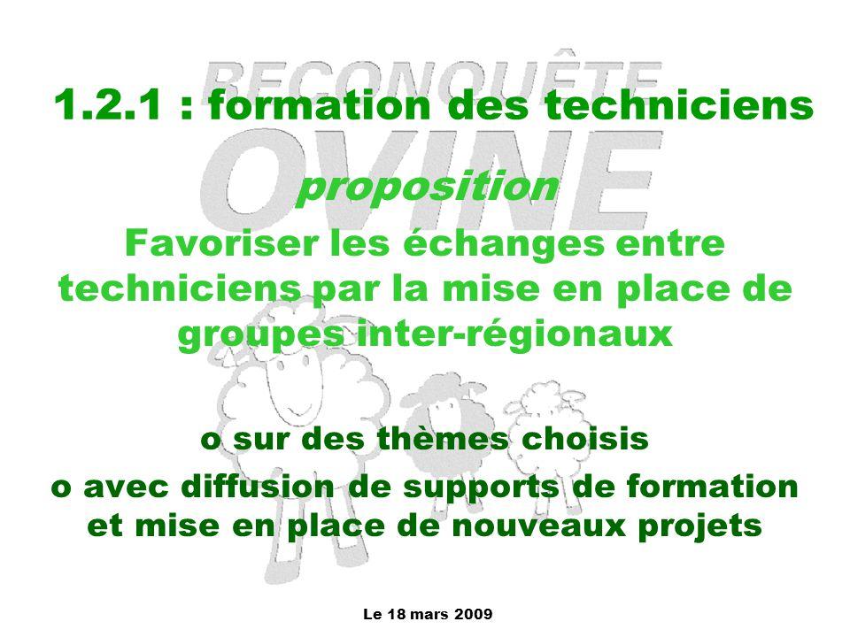 Le 18 mars 2009 1.2.1 : formation des techniciens proposition Favoriser les échanges entre techniciens par la mise en place de groupes inter-régionaux