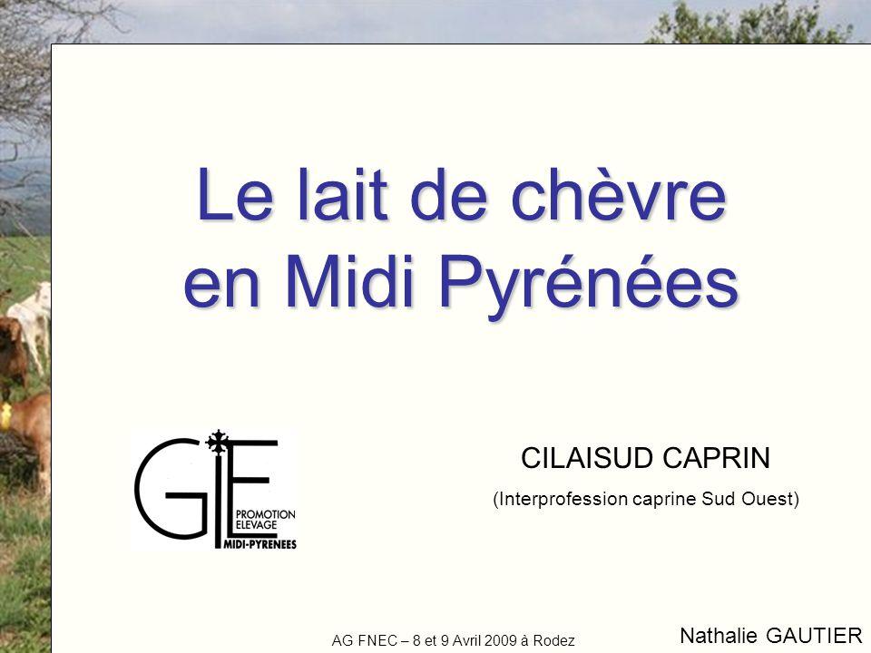 AG FNEC – 8 et 9 Avril 2009 à Rodez Titre de la manifestation Le lait de chèvre en Midi Pyrénées CILAISUD CAPRIN (Interprofession caprine Sud Ouest) N