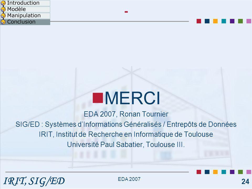 IRIT, SIG/ED EDA 2007 24 - MERCI EDA 2007, Ronan Tournier SIG/ED : Systèmes d'Informations Généralisés / Entrepôts de Données IRIT, Institut de Recherche en Informatique de Toulouse Université Paul Sabatier, Toulouse III.