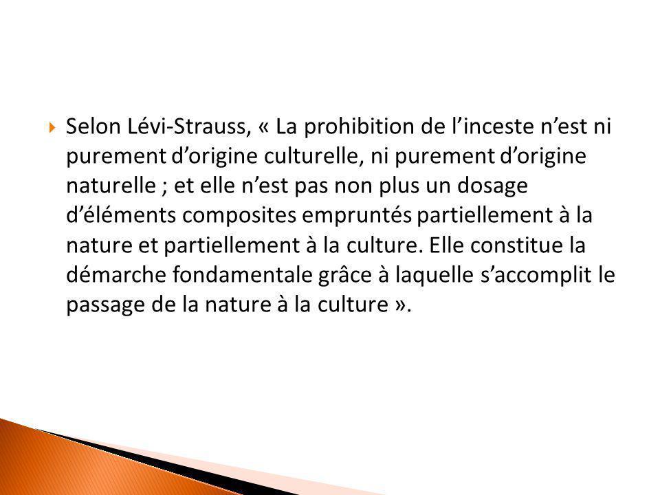  Selon Lévi-Strauss, « La prohibition de l'inceste n'est ni purement d'origine culturelle, ni purement d'origine naturelle ; et elle n'est pas non pl