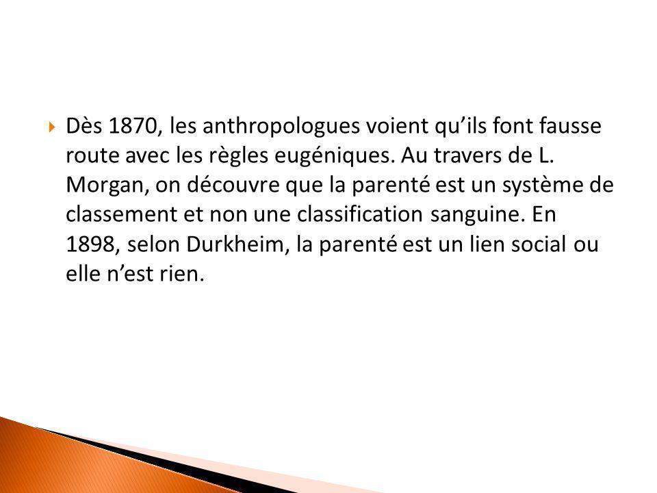  Dès 1870, les anthropologues voient qu'ils font fausse route avec les règles eugéniques. Au travers de L. Morgan, on découvre que la parenté est un
