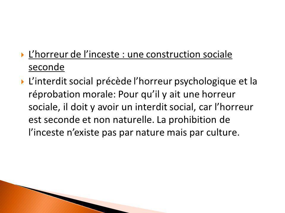  L'horreur de l'inceste : une construction sociale seconde  L'interdit social précède l'horreur psychologique et la réprobation morale: Pour qu'il y