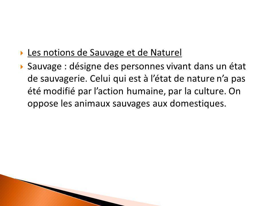  Les notions de Sauvage et de Naturel  Sauvage : désigne des personnes vivant dans un état de sauvagerie. Celui qui est à l'état de nature n'a pas é