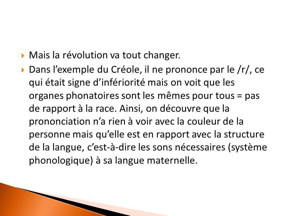  Mais la révolution va tout changer.  Dans l'exemple du Créole, il ne prononce par le /r/, ce qui était signe d'infériorité mais on voit que les org