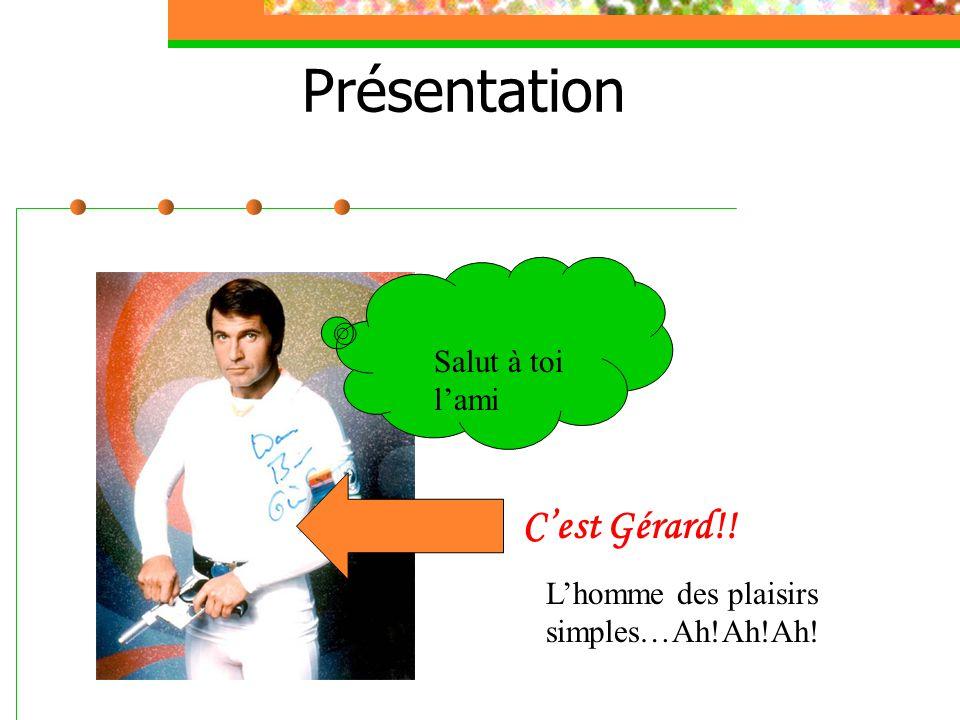 Présentation Salut à toi l'ami C'est Gérard!! L'homme des plaisirs simples…Ah!Ah!Ah!