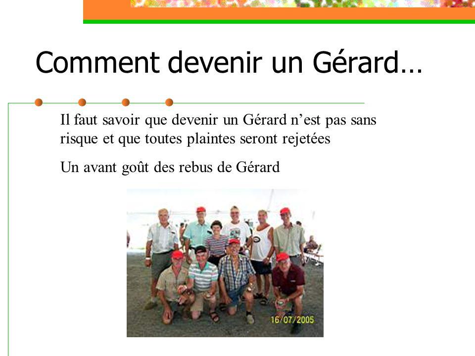 Comment devenir un Gérard… Il faut savoir que devenir un Gérard n'est pas sans risque et que toutes plaintes seront rejetées Un avant goût des rebus de Gérard
