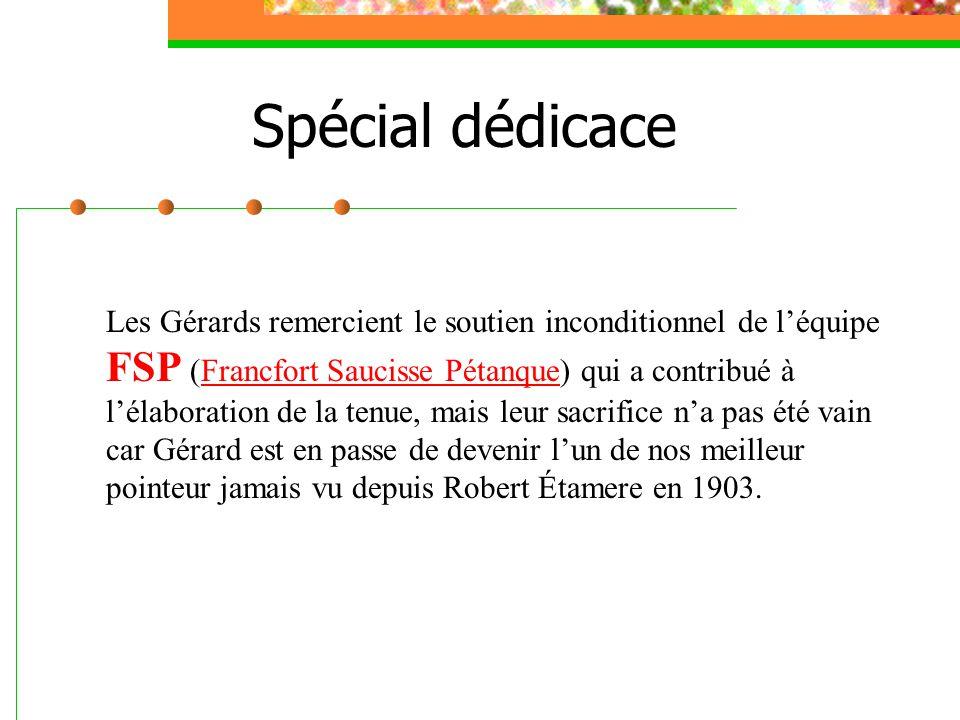 Spécial dédicace Les Gérards remercient le soutien inconditionnel de l'équipe FSP (Francfort Saucisse Pétanque) qui a contribué à l'élaboration de la tenue, mais leur sacrifice n'a pas été vain car Gérard est en passe de devenir l'un de nos meilleur pointeur jamais vu depuis Robert Étamere en 1903.