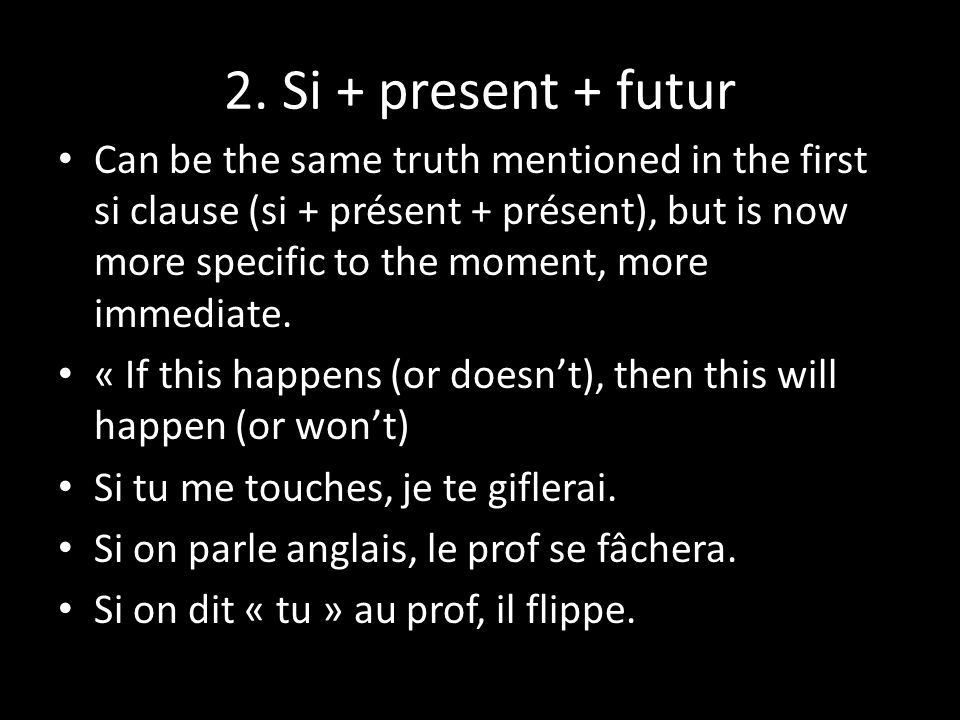 2. Si + present + futur Can be the same truth mentioned in the first si clause (si + présent + présent), but is now more specific to the moment, more