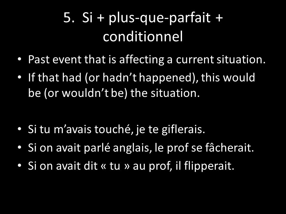5. Si + plus-que-parfait + conditionnel Past event that is affecting a current situation. If that had (or hadn't happened), this would be (or wouldn't