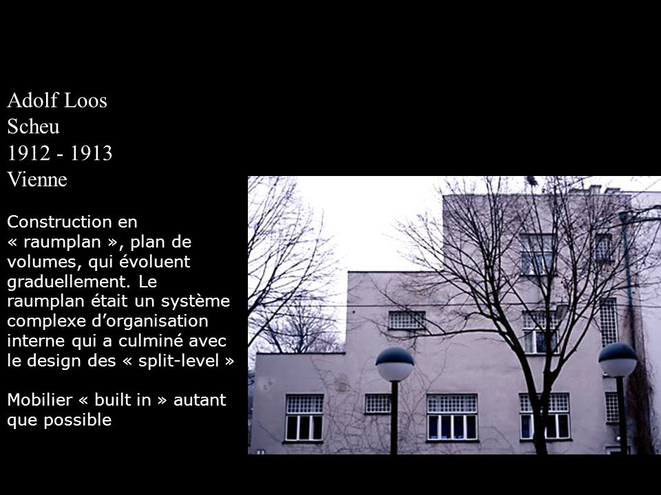 Adolf Loos Scheu 1912 - 1913 Vienne Construction en « raumplan », plan de volumes, qui évoluent graduellement. Le raumplan était un système complexe d