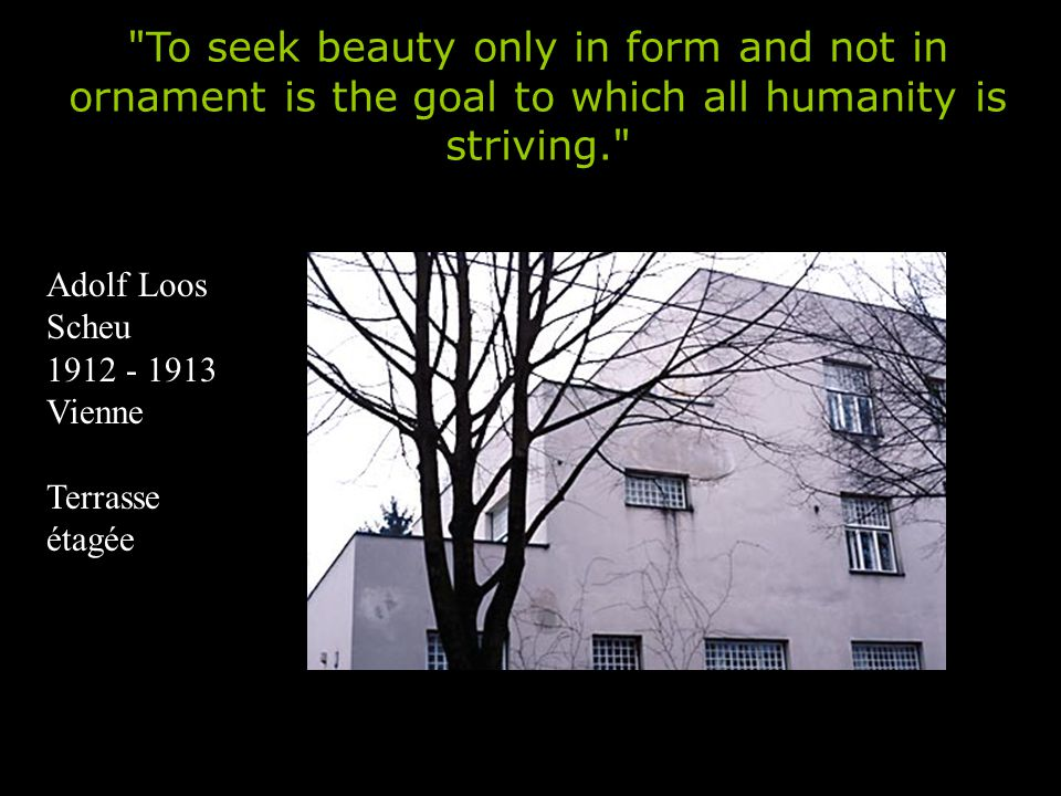 Adolf Loos Scheu 1912 - 1913 Vienne Terrasse étagée To seek beauty only in form and not in ornament is the goal to which all humanity is striving.