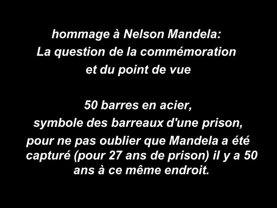 hommage à Nelson Mandela: La question de la commémoration et du point de vue 50 barres en acier, symbole des barreaux d une prison, pour ne pas oublier que Mandela a été capturé (pour 27 ans de prison) il y a 50 ans à ce même endroit.
