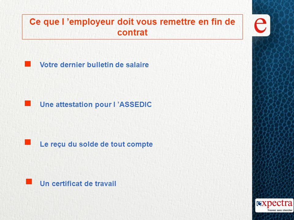 Ce que l 'employeur doit vous remettre en fin de contrat     Votre dernier bulletin de salaire Une attestation pour l 'ASSEDIC Le reçu du solde de tout compte Un certificat de travail