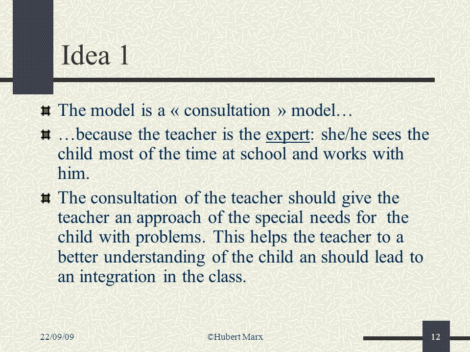 22/09/09©Hubert Marx12 Idea 1 The model is a « consultation » model… …because the teacher is the expert: she/he sees the child most of the time at sch