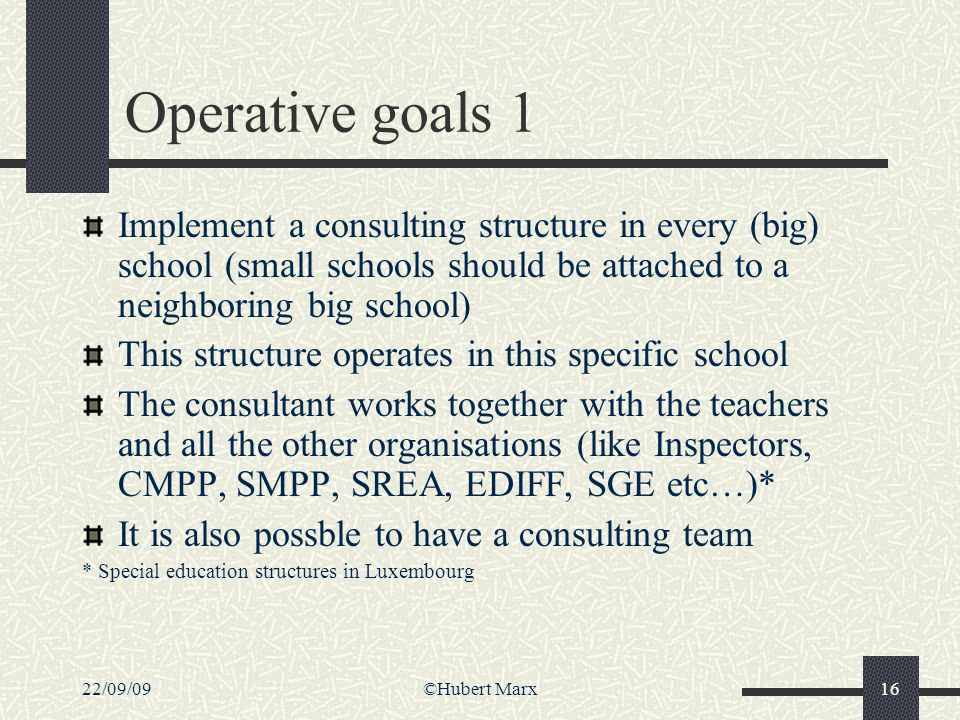 22/09/09©Hubert Marx16 Operative goals 1 Implement a consulting structure in every (big) school (small schools should be attached to a neighboring big