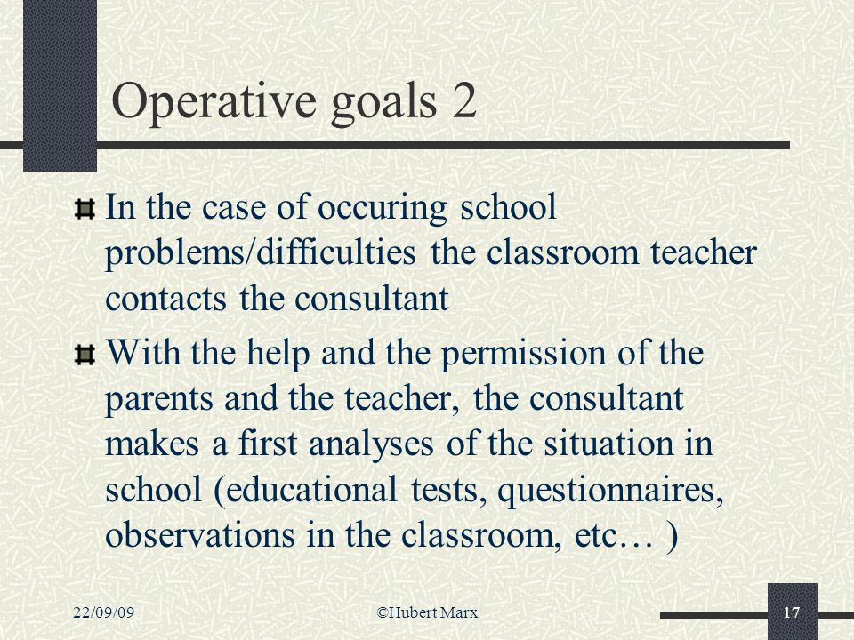 22/09/09©Hubert Marx17 Operative goals 2 In the case of occuring school problems/difficulties the classroom teacher contacts the consultant With the h