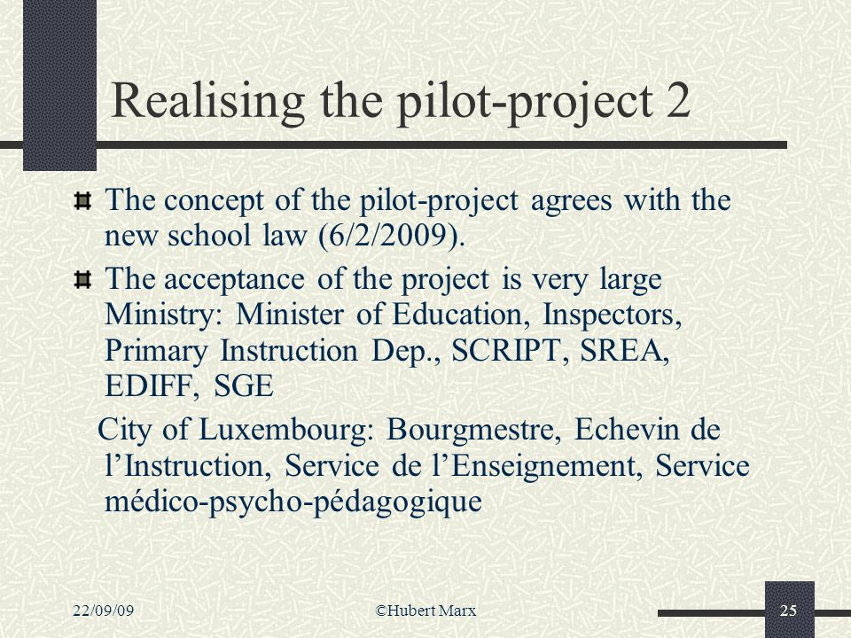 22/09/09©Hubert Marx25 Realising the pilot-project 2 The concept of the pilot-project agrees with the new school law (6/2/2009). The acceptance of the