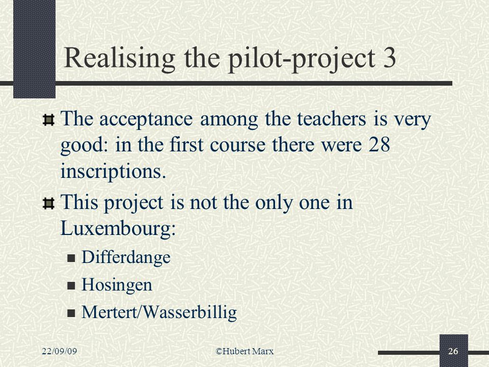 22/09/09©Hubert Marx26 Realising the pilot-project 3 The acceptance among the teachers is very good: in the first course there were 28 inscriptions. T