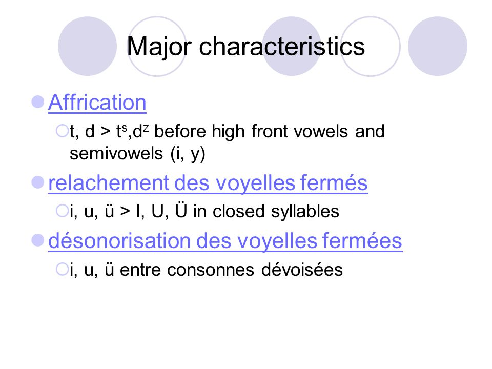Major characteristics Affrication  t, d > t s,d z before high front vowels and semivowels (i, y) relachement des voyelles fermés  i, u, ü > I, U, Ü in closed syllables désonorisation des voyelles fermées  i, u, ü entre consonnes dévoisées
