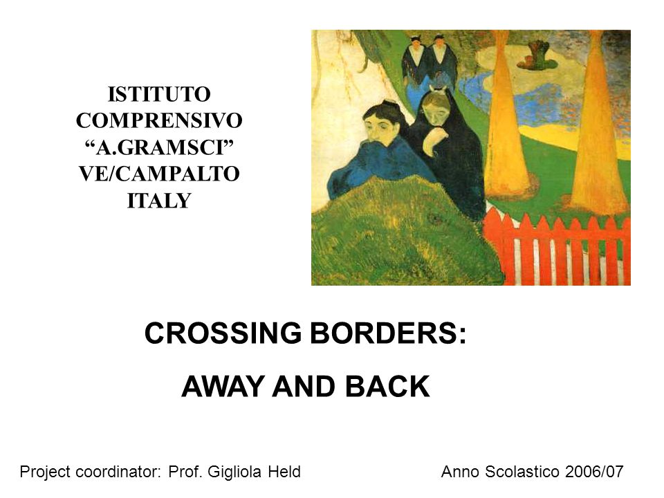 "ISTITUTO COMPRENSIVO ""A.GRAMSCI"" VE/CAMPALTO ITALY Anno Scolastico 2006/07 CROSSING BORDERS: AWAY AND BACK Project coordinator: Prof. Gigliola Held"