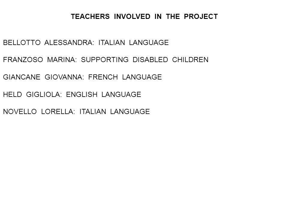 TEACHERS INVOLVED IN THE PROJECT BELLOTTO ALESSANDRA: ITALIAN LANGUAGE FRANZOSO MARINA: SUPPORTING DISABLED CHILDREN GIANCANE GIOVANNA: FRENCH LANGUAG