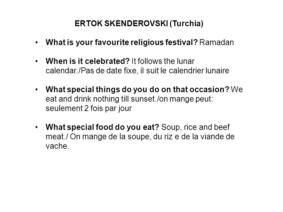 ERTOK SKENDEROVSKI (Turchia) What is your favourite religious festival? Ramadan When is it celebrated? It follows the lunar calendar./Pas de date fixe
